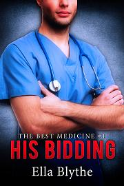 "Rookie nurse Brynn has managed to separate her personal and professional lives, despite her smoldering desire for the handsome Dr. Hitchens...until now. When news goes public that the good doctor has put himself up for bid at the hospital's annual Christmas Charity Ball auction, Brynn finds herself in an impossible situation. The harder she tries to straddle the line between work and play, the farther she falls for Sam Hitchens...and the more complicated things become every day they report to work, as the big night draws ever nearer...  HIS BIDDING is the start of Ella Blythe's new serial, ""The Best Medicine."" Introduce yourselves to the characters at Mercy Hospital, and settle in for the deliciously slow burn, inevitably building toward an explosive chain of events that will change both Brynn and Dr. Hitchens's lives forever."